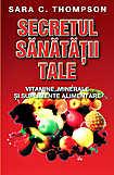 Secretul sanatatii tale. Ghidul vitaminelor si suplimentelor alimentare  - Sara C. Thompson