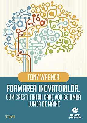 Formarea inovatorilor. Cum cresti tinerii care vor schimba lumea de maine - Array