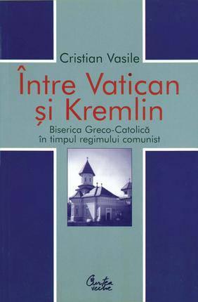 Intre Vatican si Kremlin. Biserica Greco-Catolica in timpul regimului comunist - Array