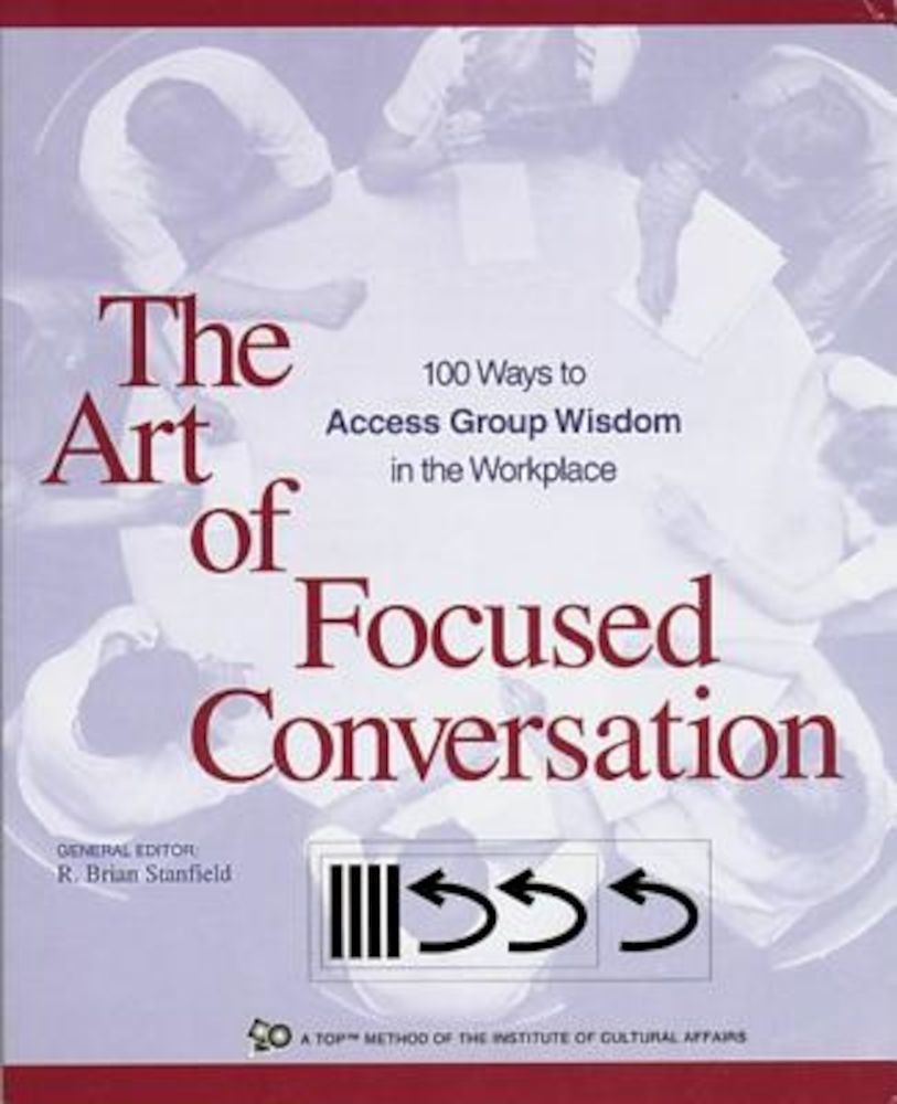 The Art of Focused Conversation: 100 Ways to Access Group Wisdom in the  Workplace, Paperback