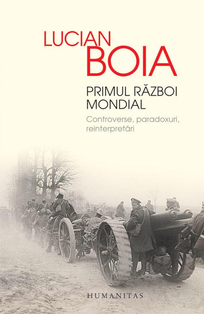 Lucian Boia - Primul Razboi Mondial. Controverse, paradoxuri, reinterpretari -
